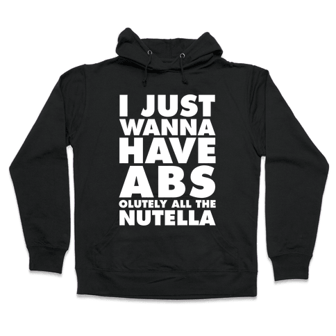 I Just Wanna Have Abs...olutely All The Nutella Hooded Sweatshirt