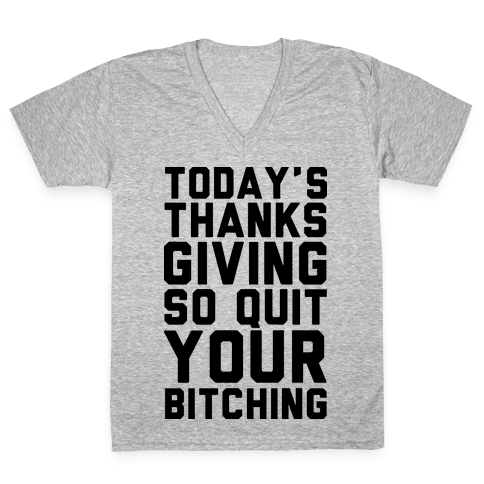 Today's Thanksgiving Quit Your Bitching V-Neck Tee Shirt
