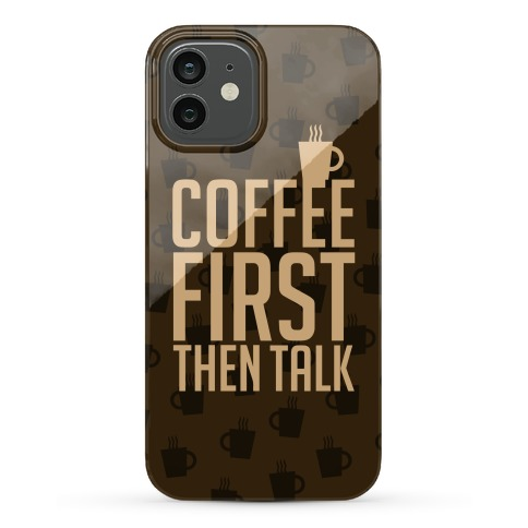 Coffee First Then Talk Phone Case