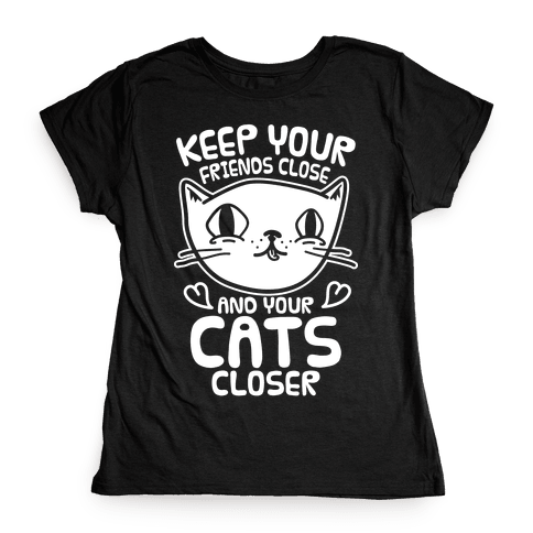Keep Your Friends Close And Your Cats Closer Womens T-Shirt