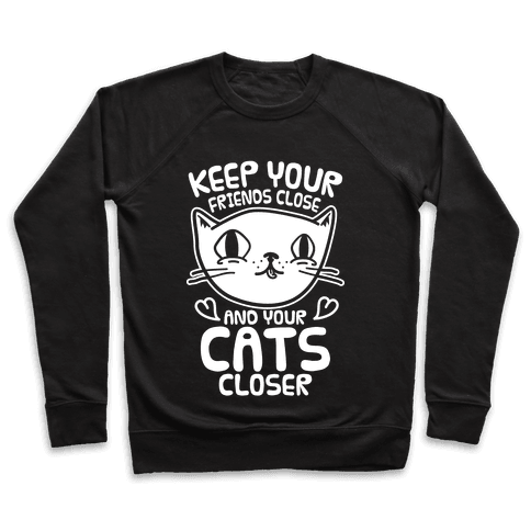 Keep Your Friends Close And Your Cats Closer Pullover