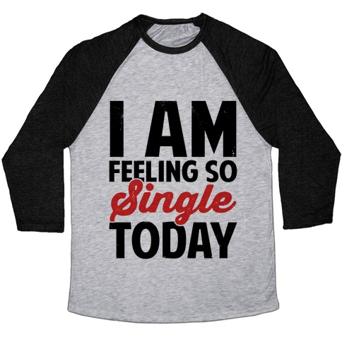 I Am Feeling So Single Today Baseball Tee