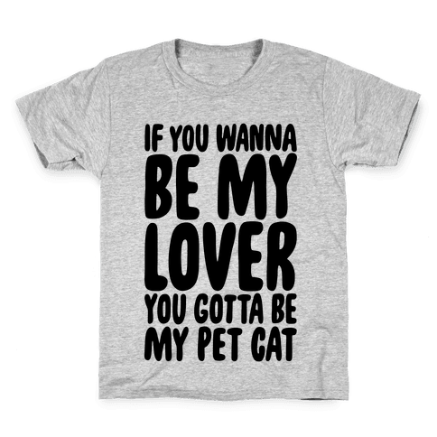 If You Wanna Be My Lover You Gotta Be My Pet Cat Kids T-Shirt