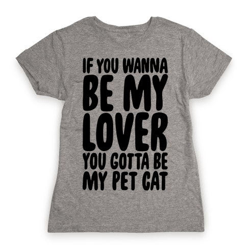 If You Wanna Be My Lover You Gotta Be My Pet Cat Womens T-Shirt