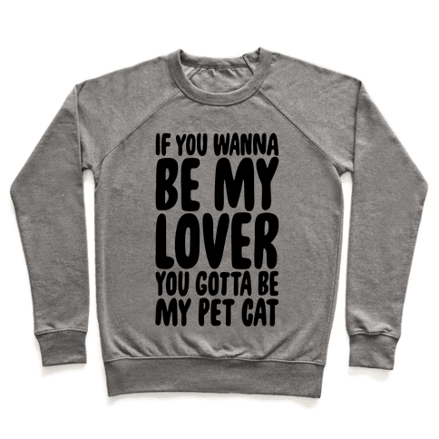 If You Wanna Be My Lover You Gotta Be My Pet Cat Pullover