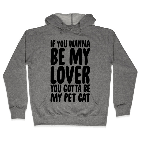If You Wanna Be My Lover You Gotta Be My Pet Cat Hooded Sweatshirt