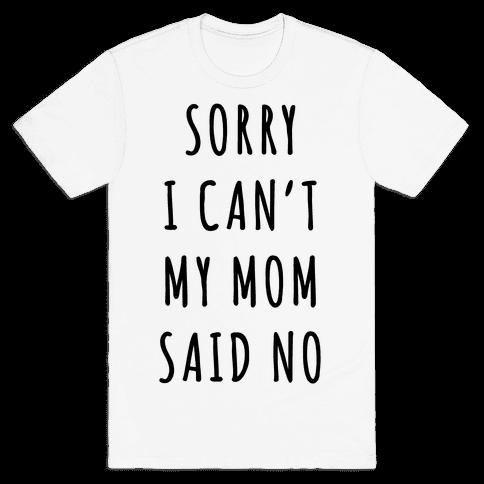 Sorry I Can't My Mom Said No Mens T-Shirt