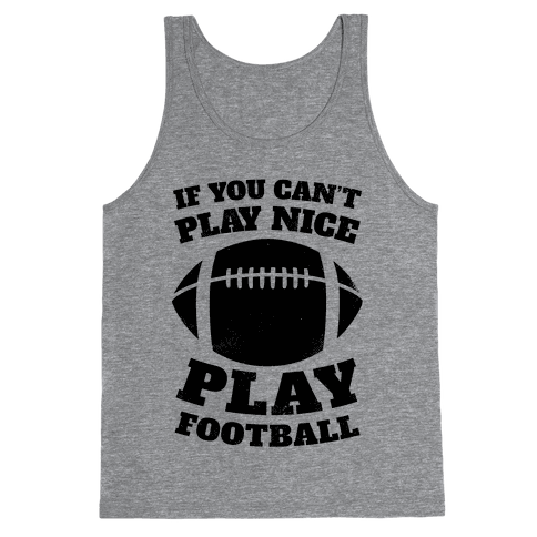 If You Can't Play Nice Play Football Tank Top