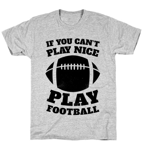 If You Can't Play Nice Play Football T-Shirt