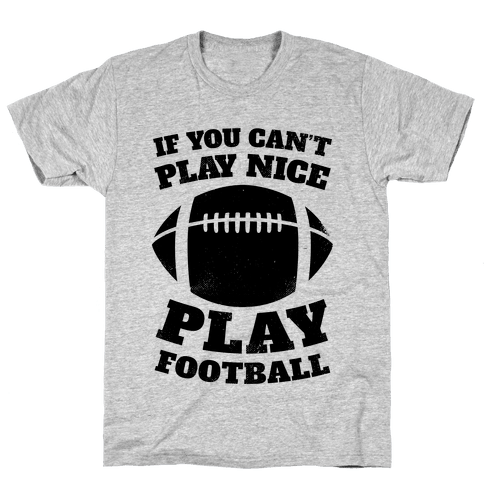 If You Can't Play Nice Play Football Mens T-Shirt