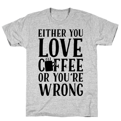 Either You Love Coffee Or You're Wrong Mens T-Shirt