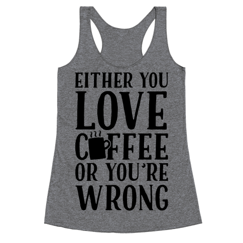 Either You Love Coffee Or You're Wrong Racerback Tank Top