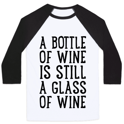 A Bottle Of Wine Is Still A Glass Of Wine Baseball Tee