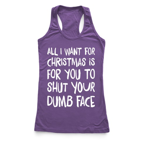 All I Want For Christmas Is For You To Shut Your Dumb Face Racerback Tank Top