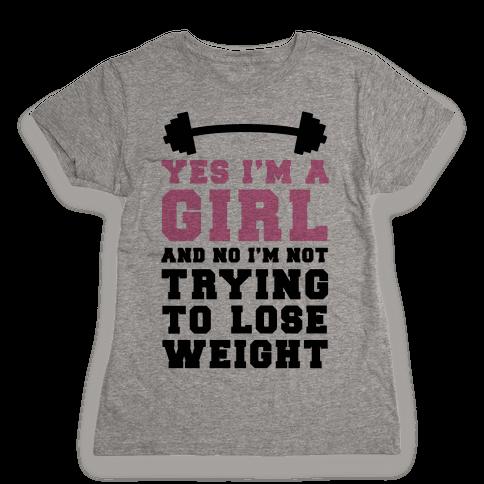Yes I'm A Girl And No I'm Not Trying To Lose Weight Womens T-Shirt