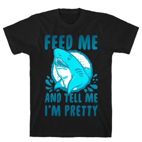 Feed Me and tell Me I'm Pretty Shark T-Shirt