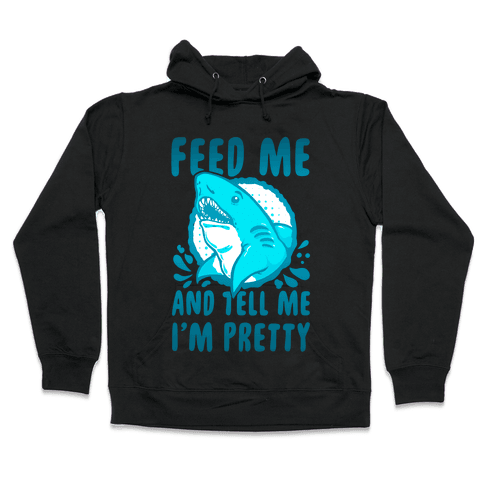 Feed Me and tell Me I'm Pretty Shark Hooded Sweatshirt
