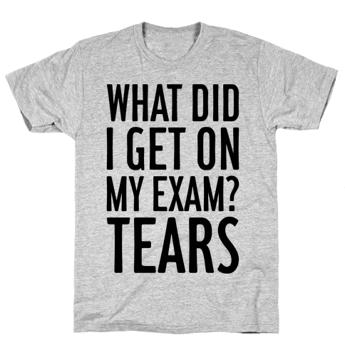 What Did I Get On My Exam? (Tears) Mens T-Shirt