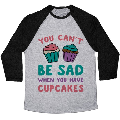 You Can't Be Sad When You Have Cupcakes Baseball Tee