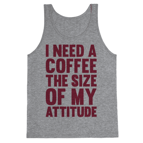 I Need A Coffee The Size Of My Attitude Tank Top