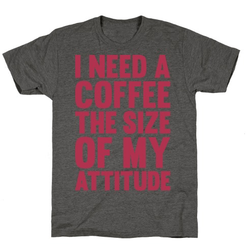 I Need A Coffee The Size Of My Attitude T-Shirt