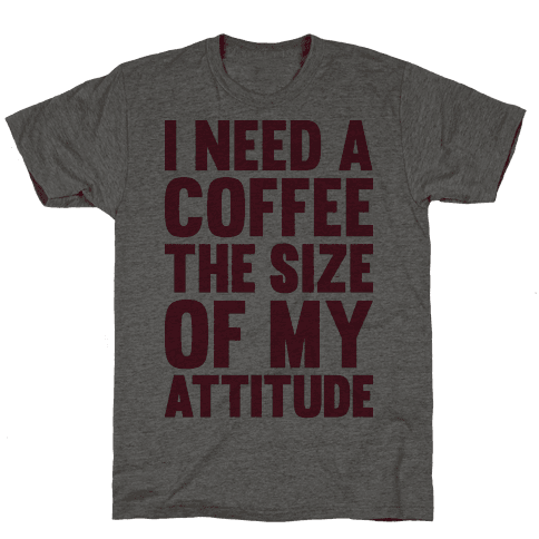 I Need A Coffee The Size Of My Attitude
