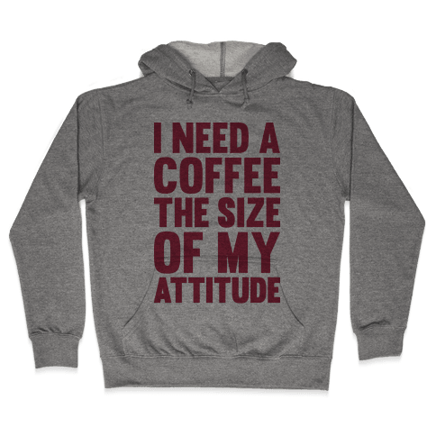 I Need A Coffee The Size Of My Attitude Hooded Sweatshirt