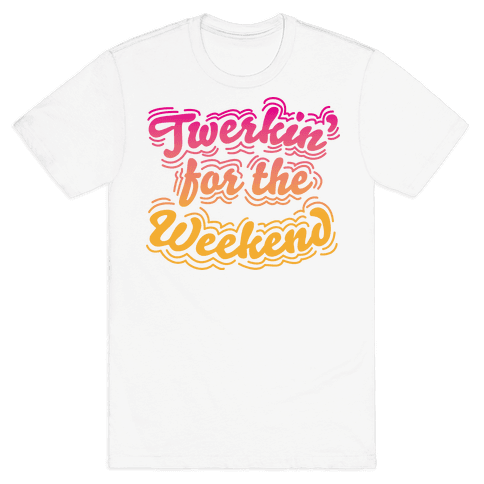 Twerkin for the Weekend Mens T-Shirt