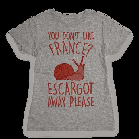You Don't Like France? Escargot Away Please Womens T-Shirt
