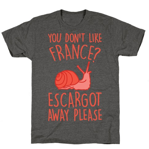 You Don't Like France? Escargot Away Please T-Shirt