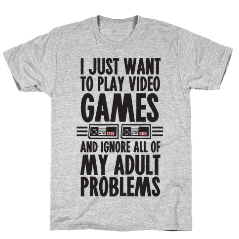 I Just Want To Play Video Games And Ignore All Of My Adult Problems T-Shirt