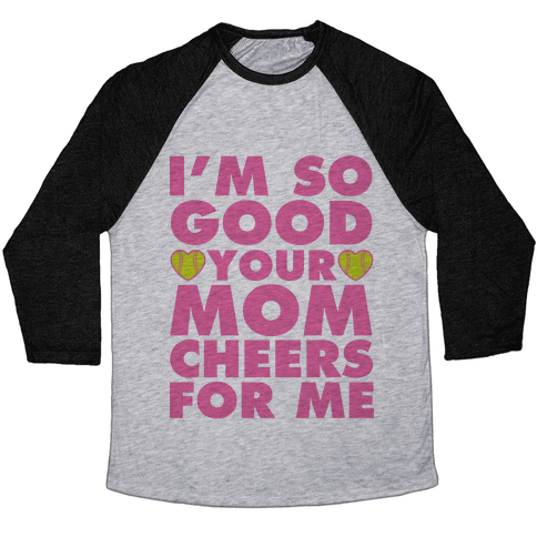 I'm So Good You Mom Cheers For Me Baseball Tee