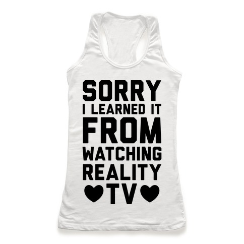 Sorry I Learned It From Watching Reality TV Racerback Tank Top
