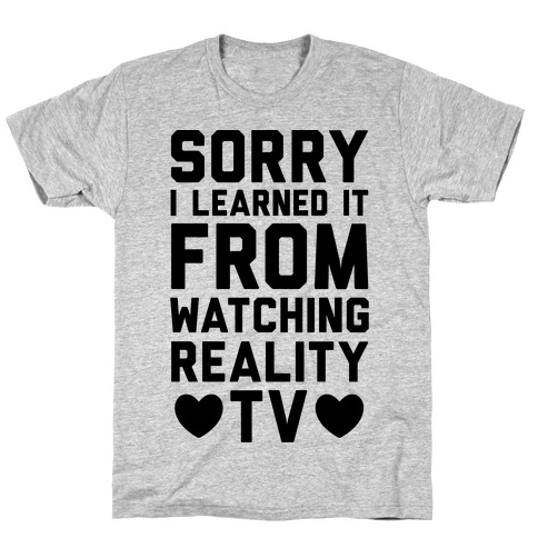Sorry I Learned It From Watching Reality TV T-Shirt