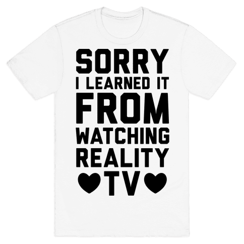 Sorry I Learned It From Watching Reality TV Mens T-Shirt