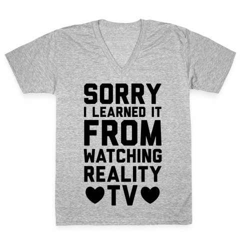 Sorry I Learned It From Watching Reality TV V-Neck Tee Shirt