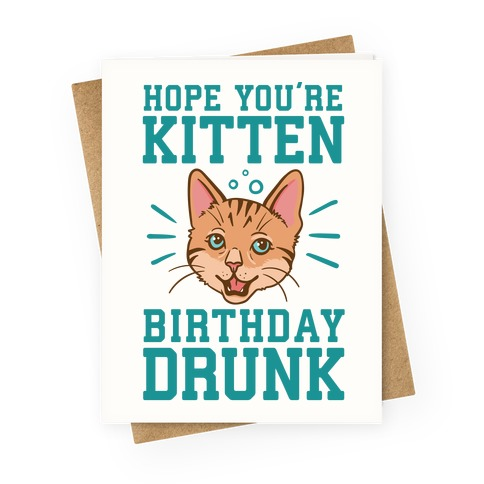 Hope Youre Kitten Birthday Drunk Greeting Card Lookhuman
