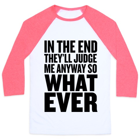 In The End They'll Judge Me Anyway Baseball Tee