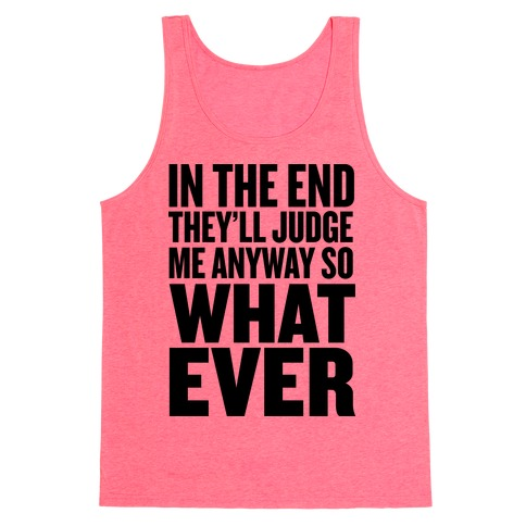 In The End They'll Judge Me Anyway Tank Top