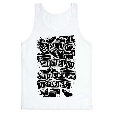 We Are Like Butterflies Who Flutter For A Day And Think Its Forever Tank Top