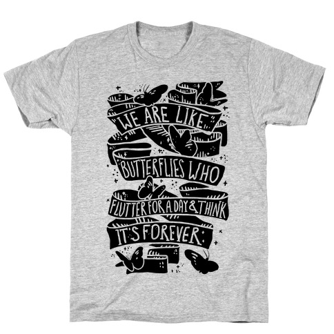 We Are Like Butterflies Who Flutter For A Day And Think Its Forever T-Shirt