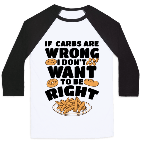If Carbs Are Wrong I Don't Want to be Right Baseball Tee