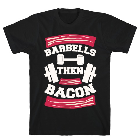 Barbells Then Bacon T-Shirt