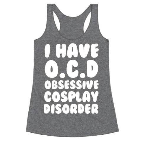 I Have O.C.D. Obsessive Cosplay Disorder Racerback Tank Top