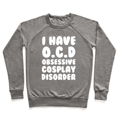 I Have O.C.D. Obsessive Cosplay Disorder Pullover
