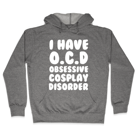 I Have O.C.D. Obsessive Cosplay Disorder Hooded Sweatshirt