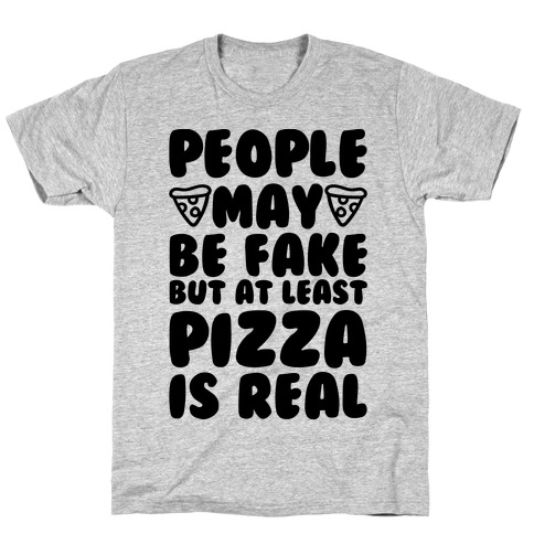 People May Be Fake But At Least Pizza Is Real Mens T-Shirt