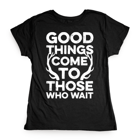 Good Things Come To Those Who Wait Womens T-Shirt