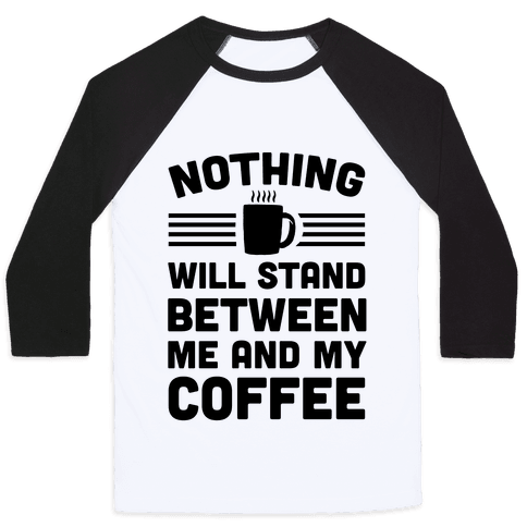Nothing Will Stand Between Me And My Coffee