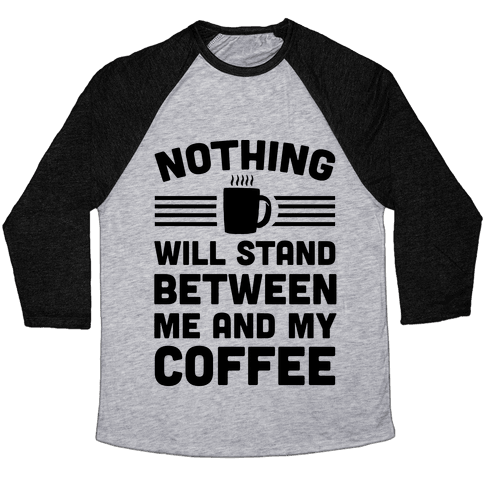 Nothing Will Stand Between Me And My Coffee Baseball Tee